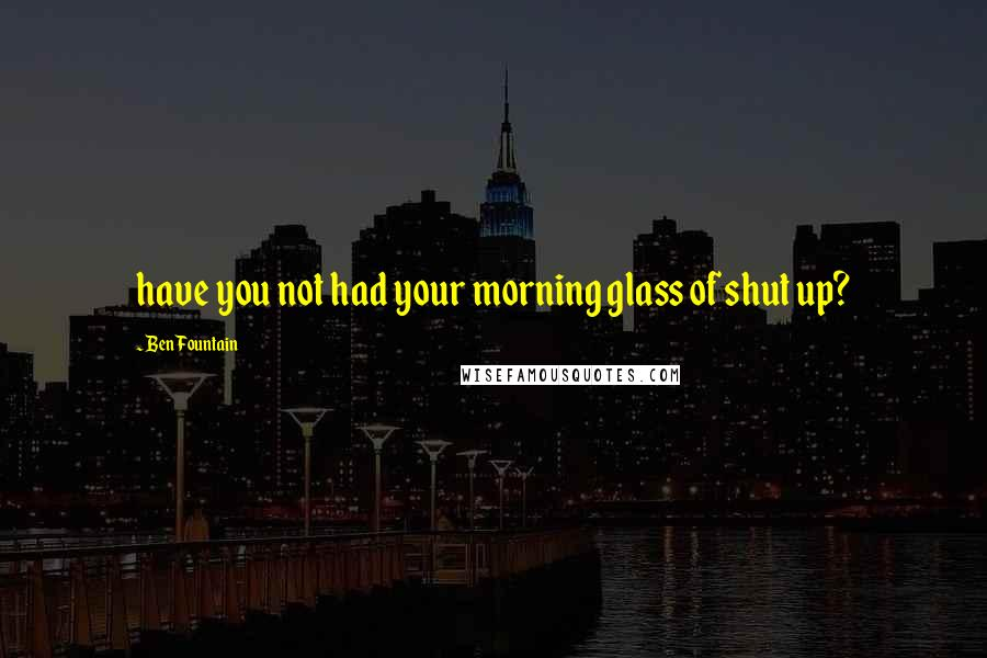 Ben Fountain quotes: have you not had your morning glass of shut up?