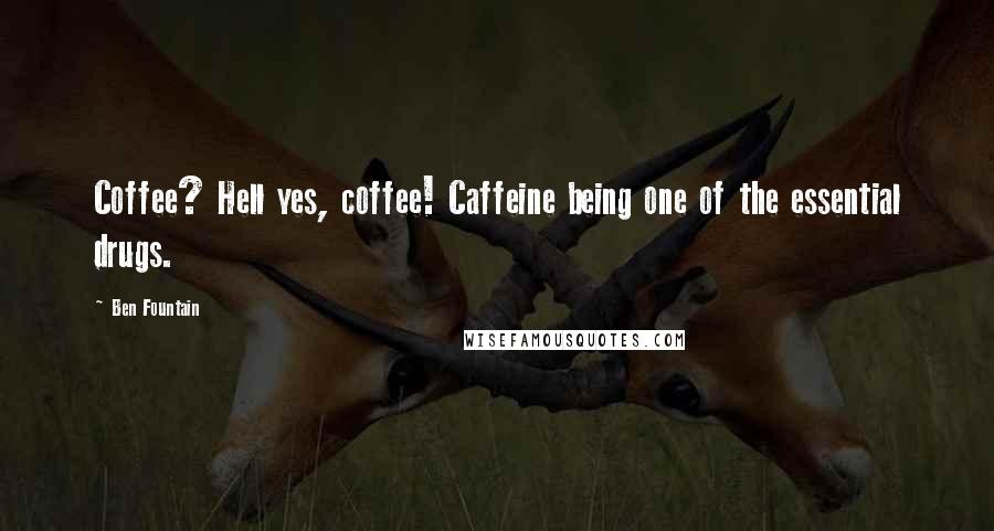 Ben Fountain quotes: Coffee? Hell yes, coffee! Caffeine being one of the essential drugs.
