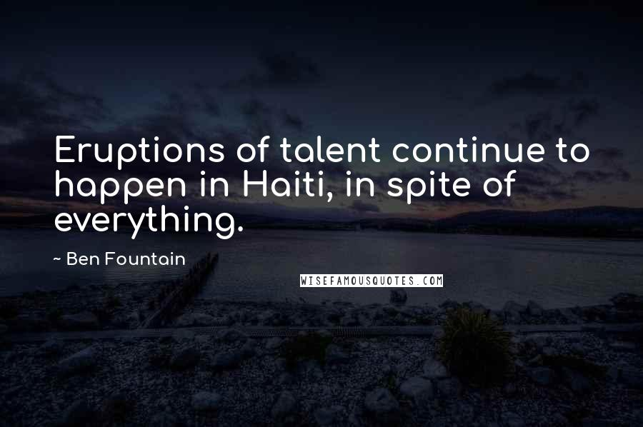 Ben Fountain quotes: Eruptions of talent continue to happen in Haiti, in spite of everything.