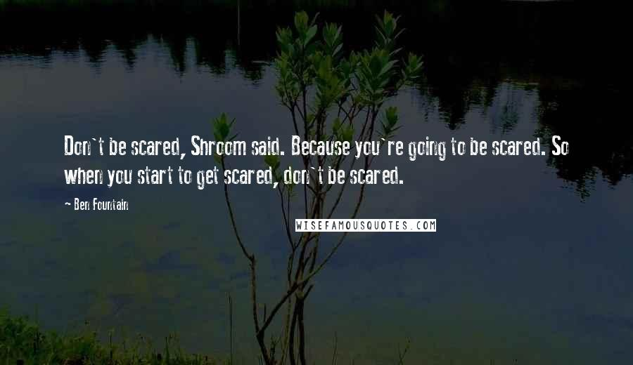 Ben Fountain quotes: Don't be scared, Shroom said. Because you're going to be scared. So when you start to get scared, don't be scared.