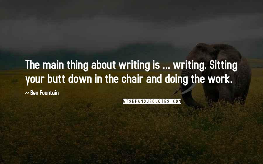 Ben Fountain quotes: The main thing about writing is ... writing. Sitting your butt down in the chair and doing the work.