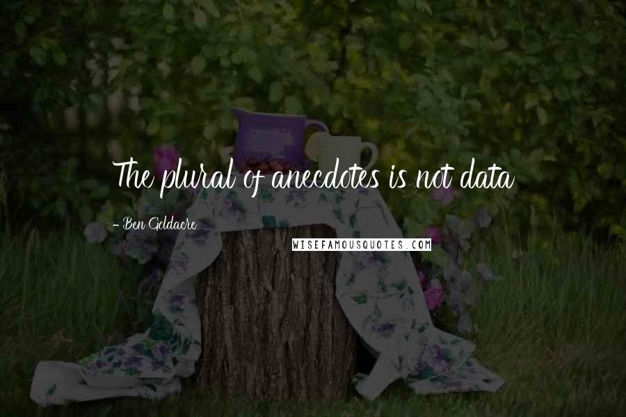 Ben Goldacre quotes: The plural of anecdotes is not data