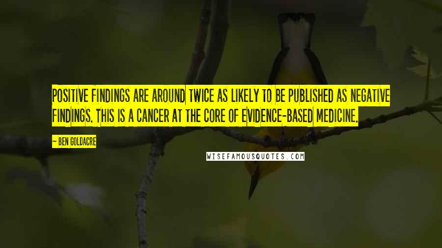 Ben Goldacre quotes: Positive findings are around twice as likely to be published as negative findings. This is a cancer at the core of evidence-based medicine.