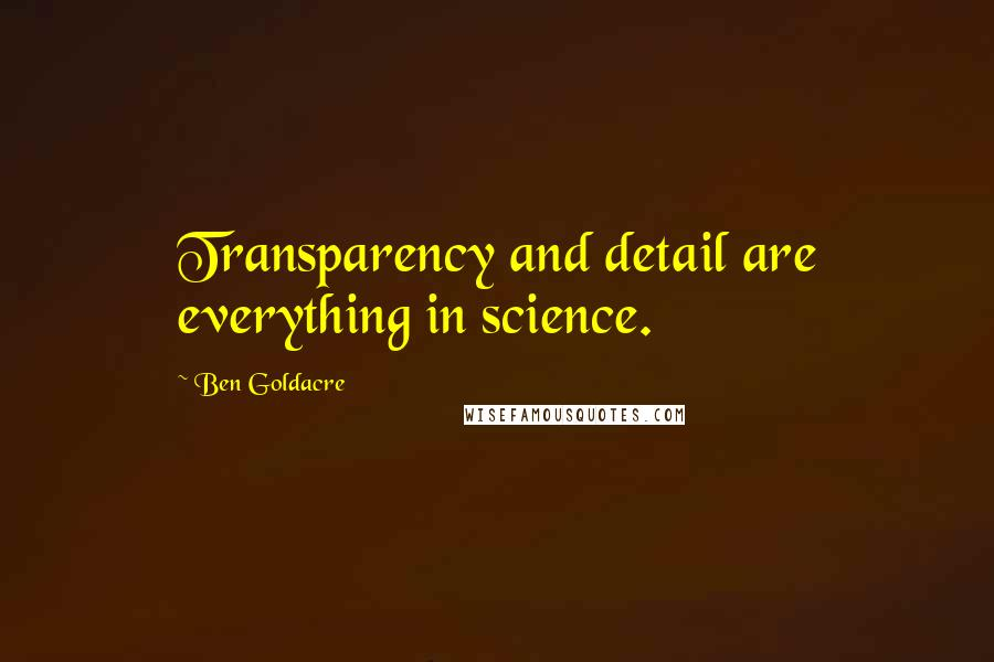 Ben Goldacre quotes: Transparency and detail are everything in science.