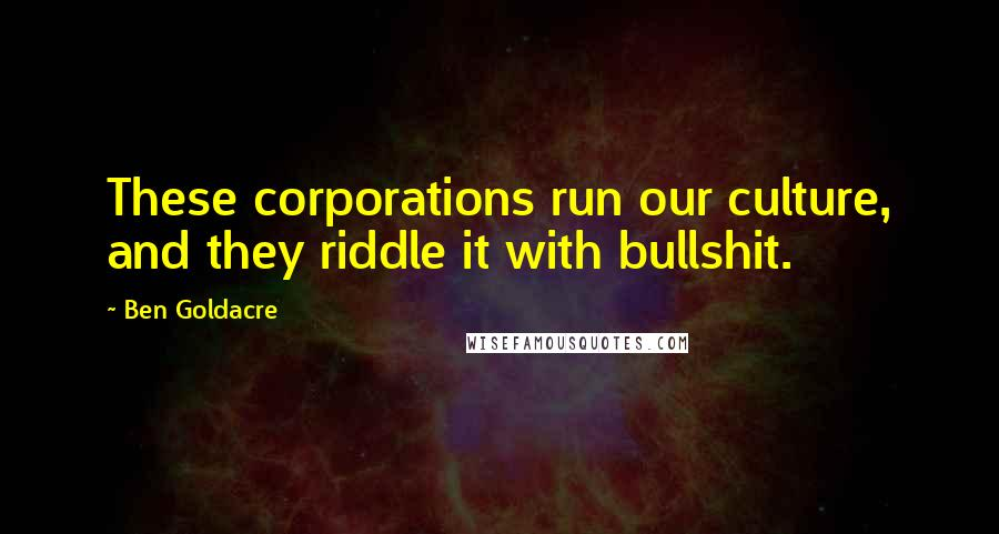 Ben Goldacre quotes: These corporations run our culture, and they riddle it with bullshit.