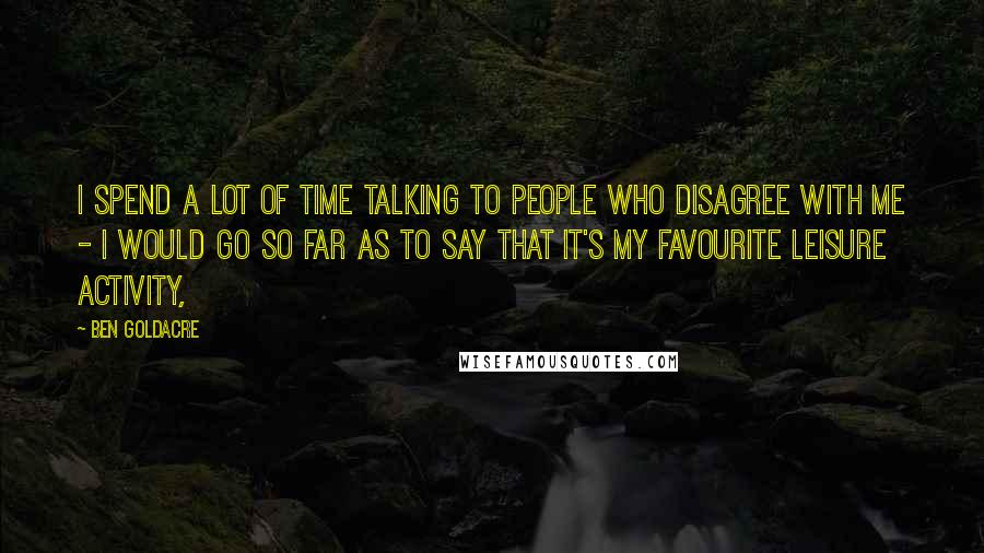 Ben Goldacre quotes: I spend a lot of time talking to people who disagree with me - I would go so far as to say that it's my favourite leisure activity,