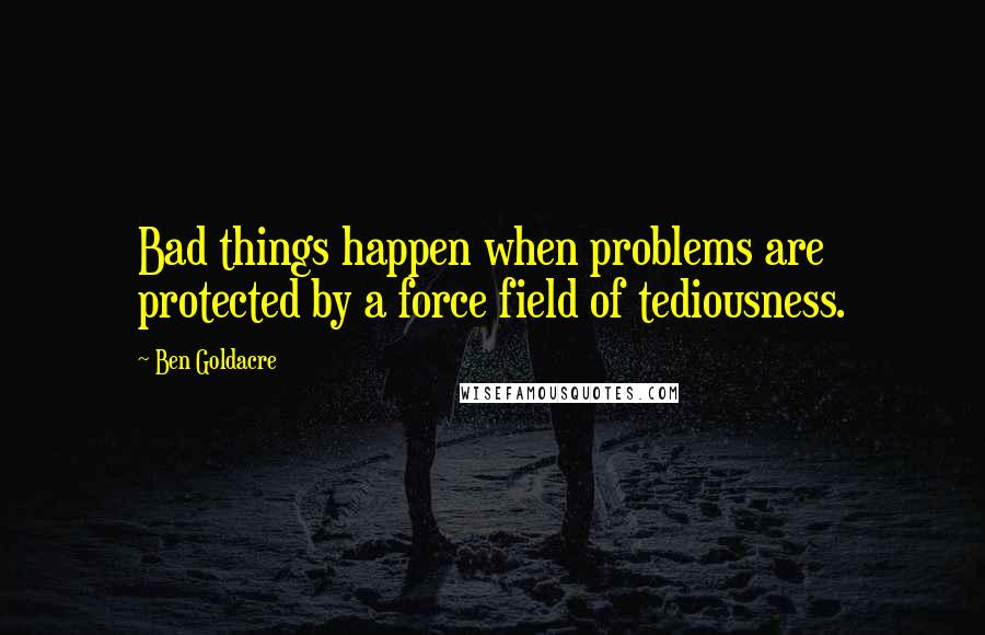 Ben Goldacre quotes: Bad things happen when problems are protected by a force field of tediousness.