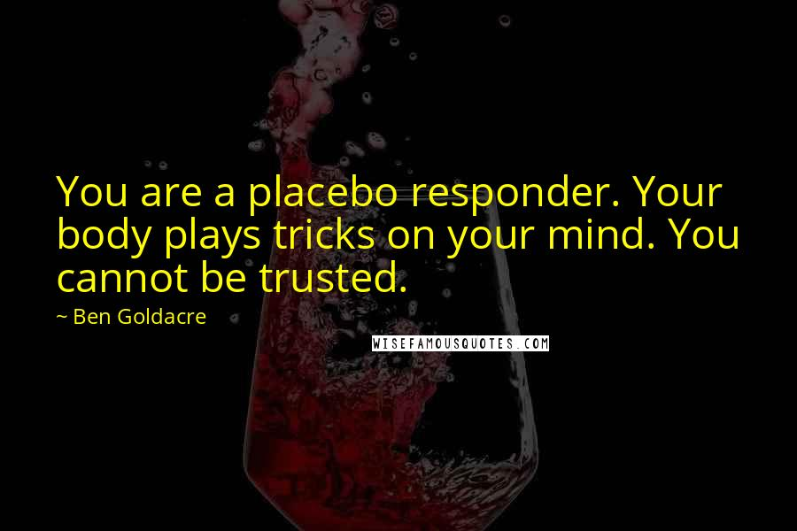 Ben Goldacre quotes: You are a placebo responder. Your body plays tricks on your mind. You cannot be trusted.