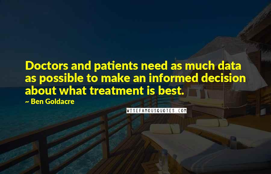 Ben Goldacre quotes: Doctors and patients need as much data as possible to make an informed decision about what treatment is best.