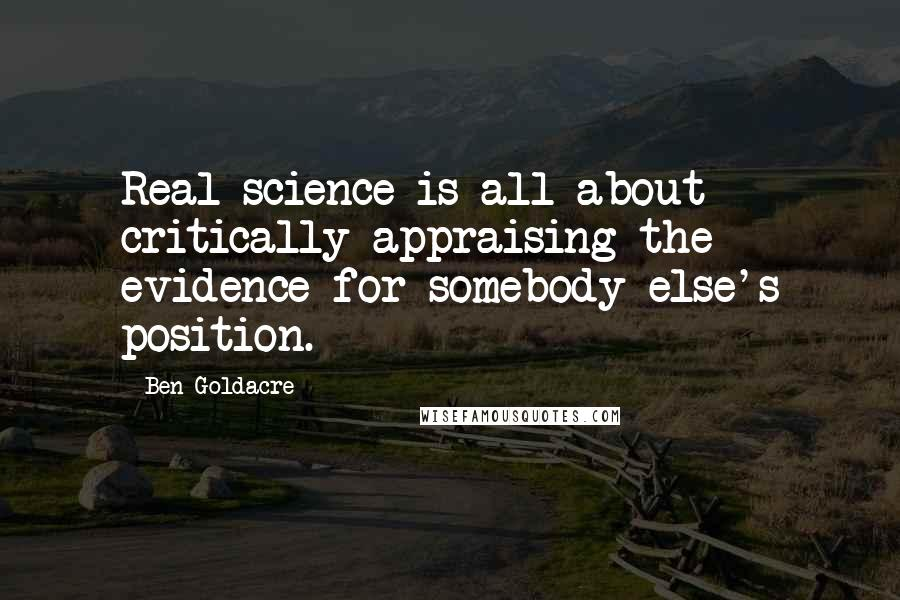 Ben Goldacre quotes: Real science is all about critically appraising the evidence for somebody else's position.