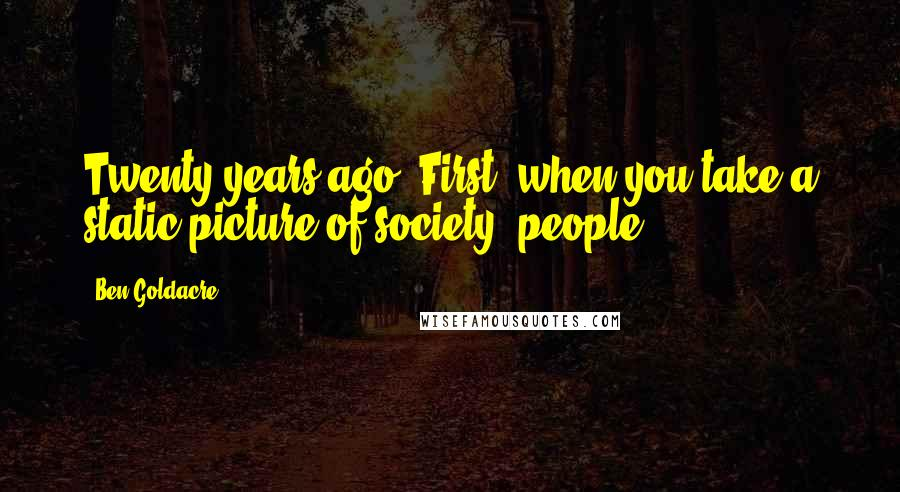Ben Goldacre quotes: Twenty years ago. First, when you take a static picture of society, people