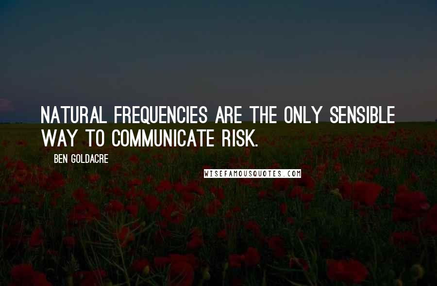 Ben Goldacre quotes: natural frequencies are the only sensible way to communicate risk.