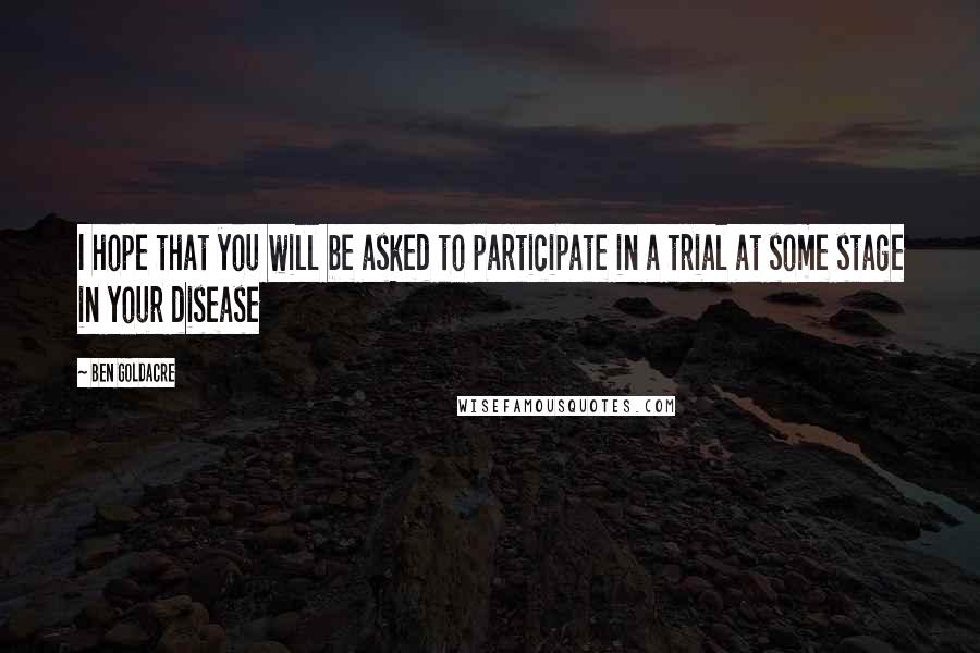 Ben Goldacre quotes: I hope that you will be asked to participate in a trial at some stage in your disease