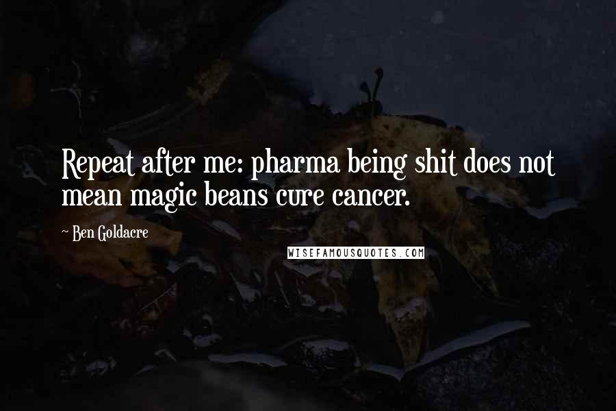 Ben Goldacre quotes: Repeat after me: pharma being shit does not mean magic beans cure cancer.