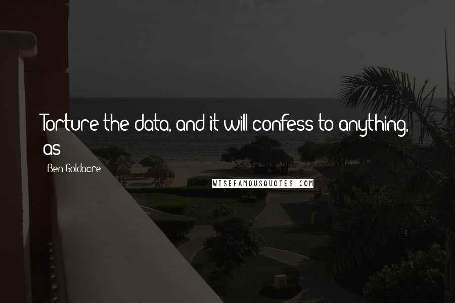Ben Goldacre quotes: Torture the data, and it will confess to anything, as