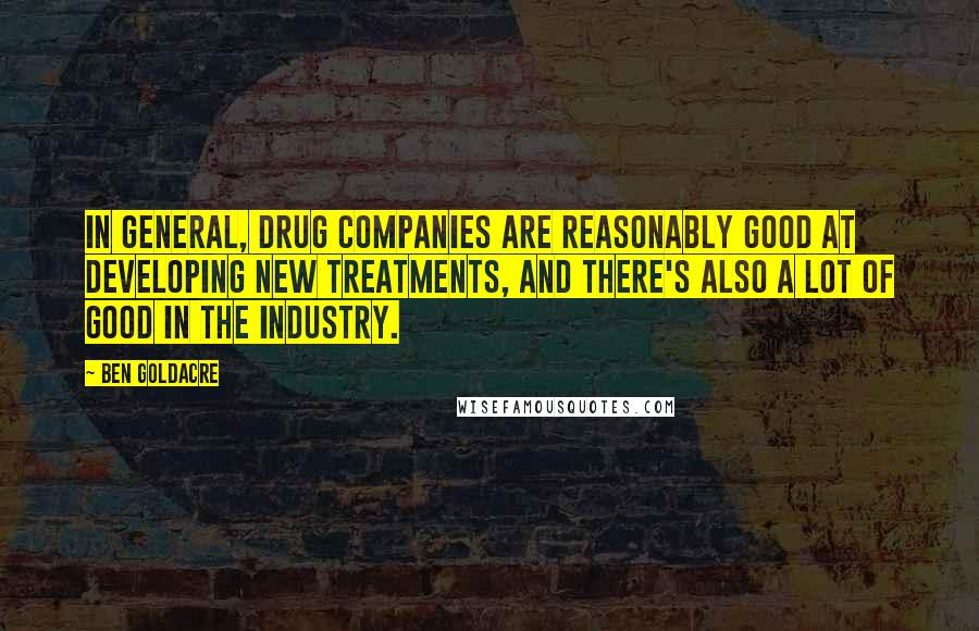 Ben Goldacre quotes: In general, drug companies are reasonably good at developing new treatments, and there's also a lot of good in the industry.