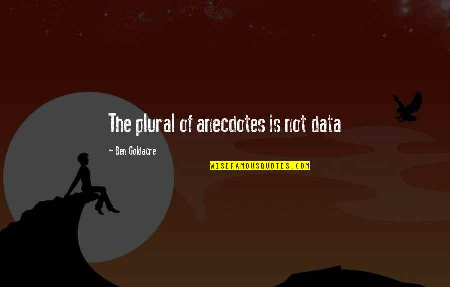 Ben Goldacre Quotes By Ben Goldacre: The plural of anecdotes is not data