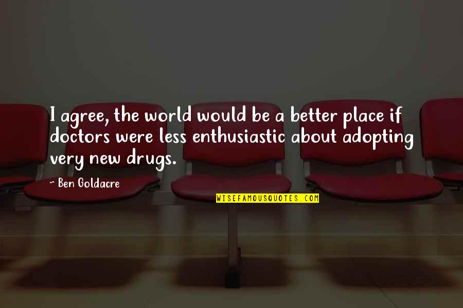 Ben Goldacre Quotes By Ben Goldacre: I agree, the world would be a better