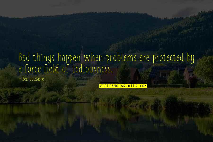 Ben Goldacre Quotes By Ben Goldacre: Bad things happen when problems are protected by