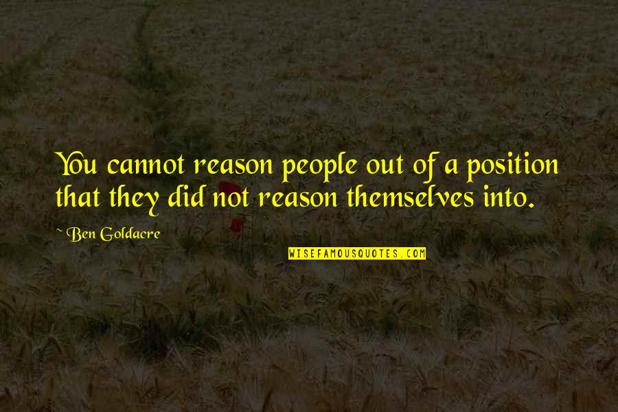 Ben Goldacre Quotes By Ben Goldacre: You cannot reason people out of a position