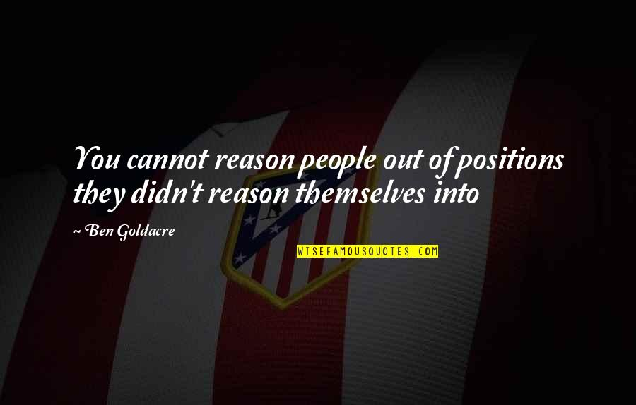 Ben Goldacre Quotes By Ben Goldacre: You cannot reason people out of positions they