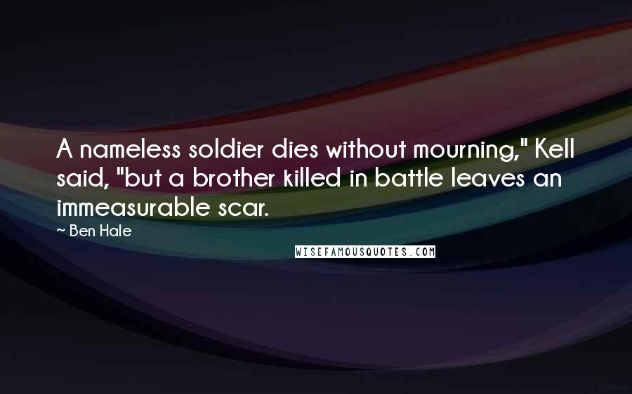 """Ben Hale quotes: A nameless soldier dies without mourning,"""" Kell said, """"but a brother killed in battle leaves an immeasurable scar."""