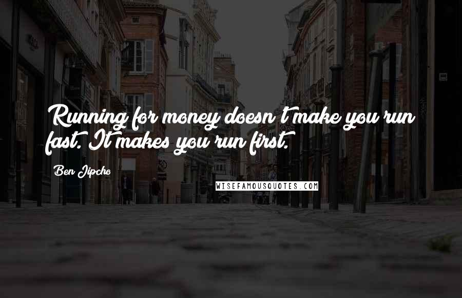 Ben Jipcho quotes: Running for money doesn't make you run fast. It makes you run first.