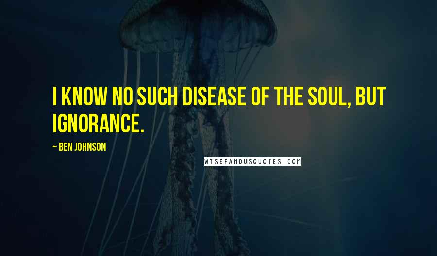 Ben Johnson quotes: I know no such disease of the soul, but ignorance.