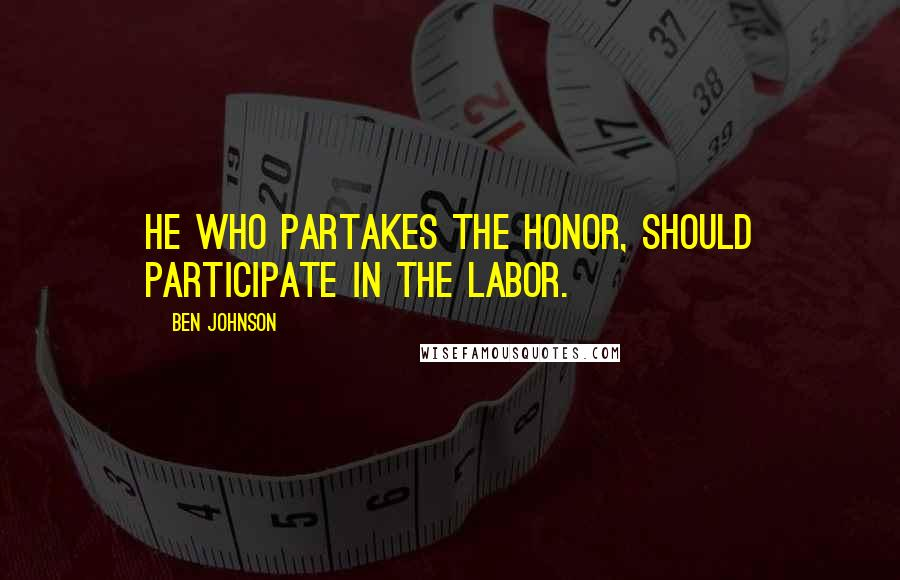 Ben Johnson quotes: He who partakes the honor, should participate in the labor.