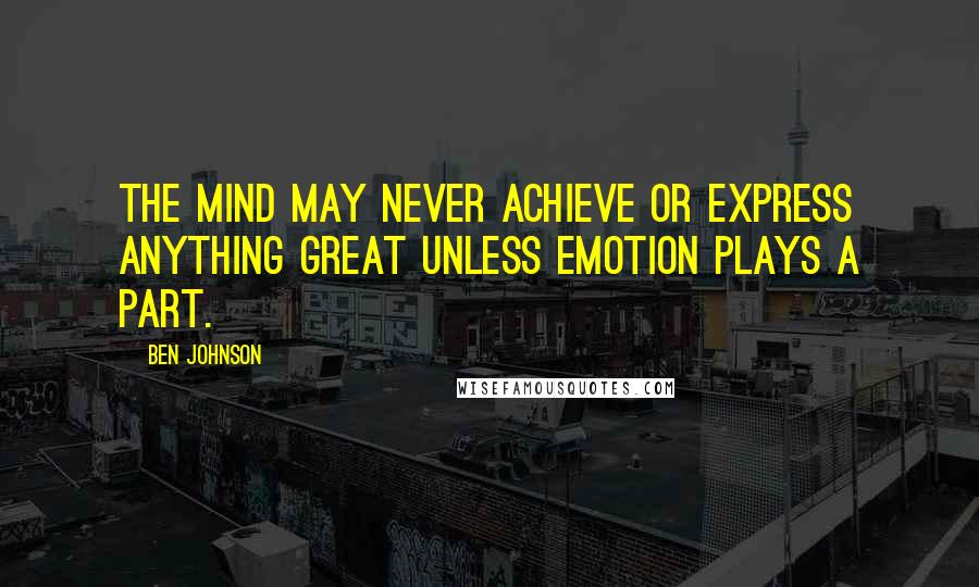 Ben Johnson quotes: The mind may never achieve or express anything great unless emotion plays a part.