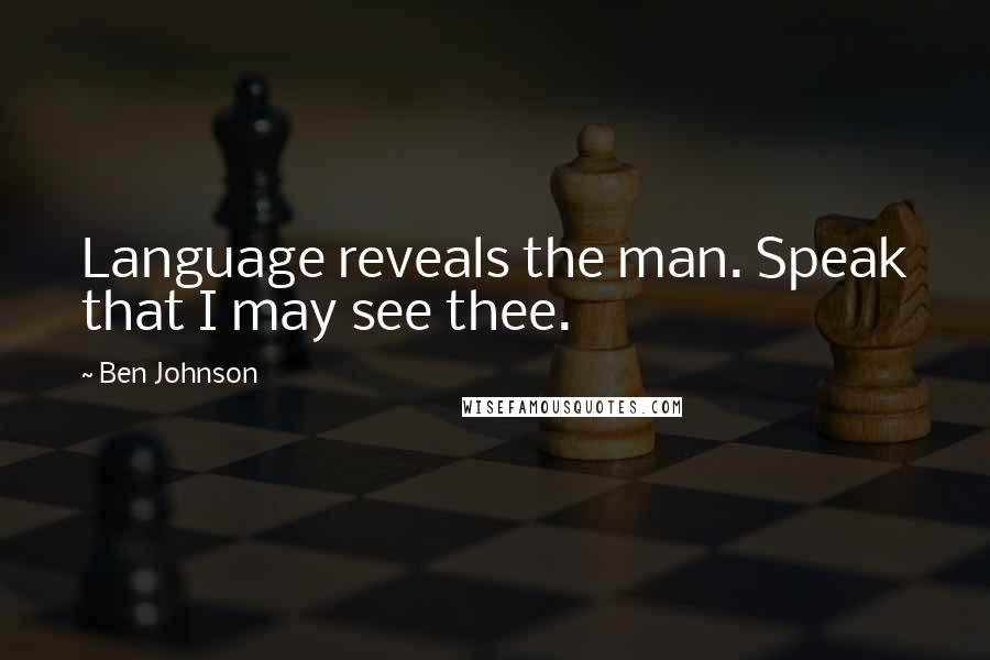 Ben Johnson quotes: Language reveals the man. Speak that I may see thee.
