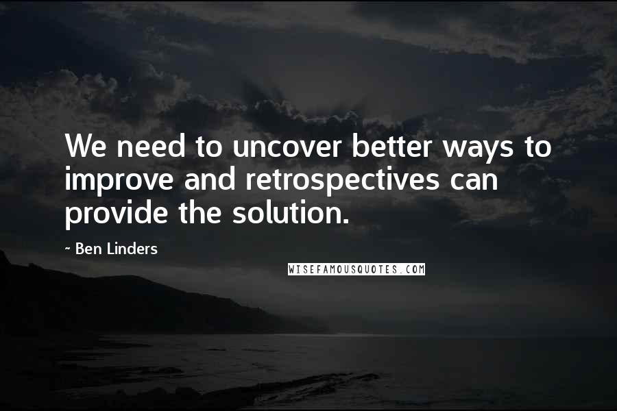 Ben Linders quotes: We need to uncover better ways to improve and retrospectives can provide the solution.