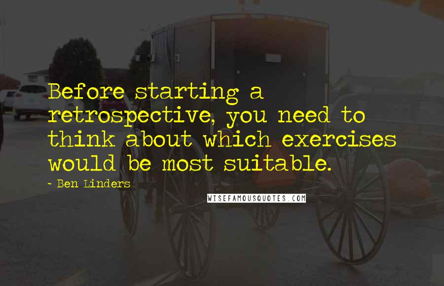 Ben Linders quotes: Before starting a retrospective, you need to think about which exercises would be most suitable.