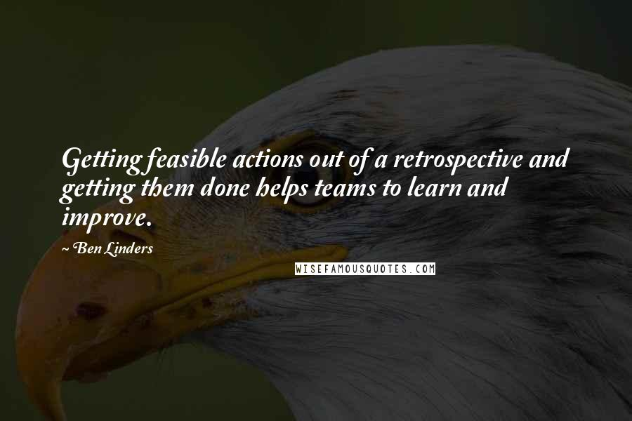 Ben Linders quotes: Getting feasible actions out of a retrospective and getting them done helps teams to learn and improve.