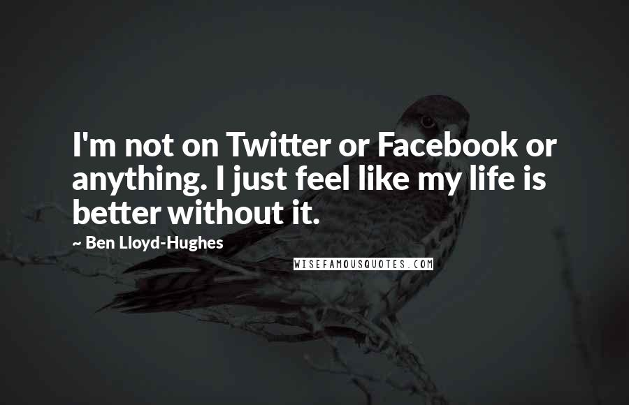 Ben Lloyd-Hughes quotes: I'm not on Twitter or Facebook or anything. I just feel like my life is better without it.