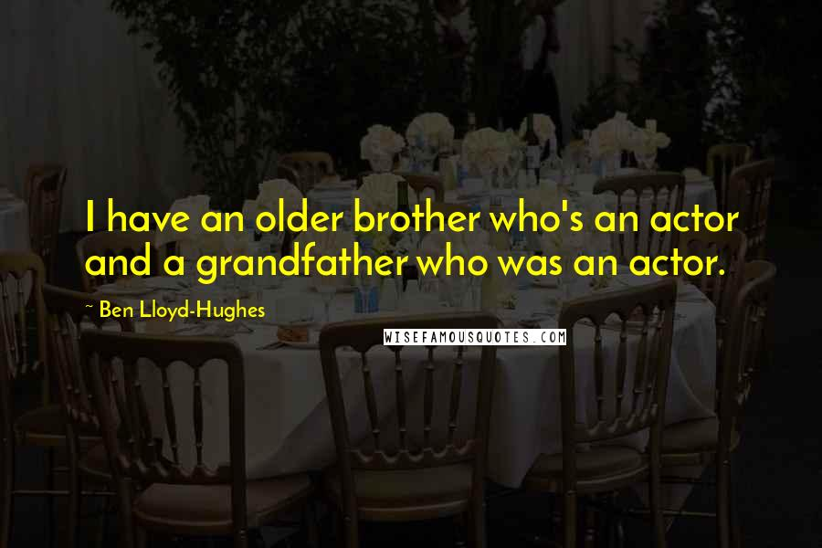 Ben Lloyd-Hughes quotes: I have an older brother who's an actor and a grandfather who was an actor.