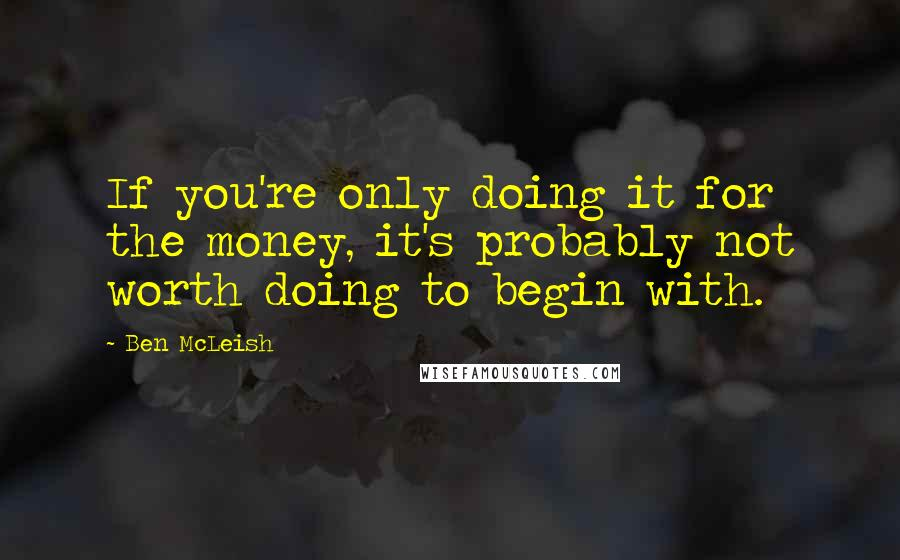 Ben McLeish quotes: If you're only doing it for the money, it's probably not worth doing to begin with.