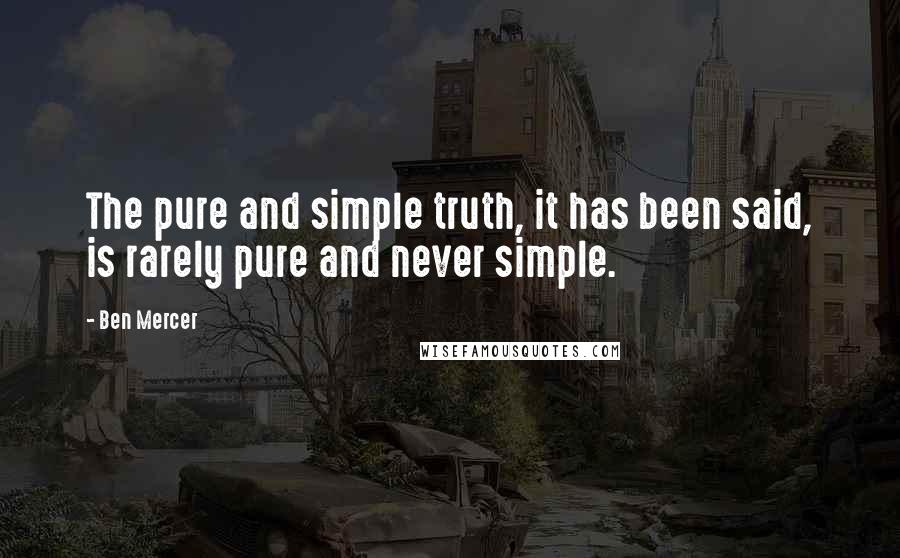 Ben Mercer quotes: The pure and simple truth, it has been said, is rarely pure and never simple.
