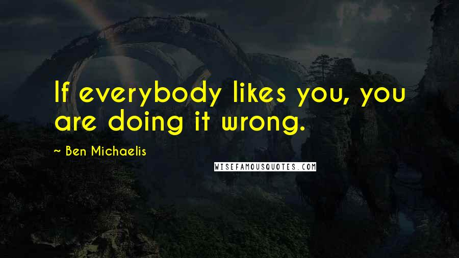 Ben Michaelis quotes: If everybody likes you, you are doing it wrong.