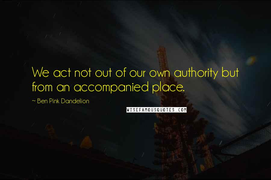 Ben Pink Dandelion quotes: We act not out of our own authority but from an accompanied place.