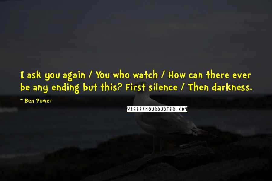 Ben Power quotes: I ask you again / You who watch / How can there ever be any ending but this? First silence / Then darkness.