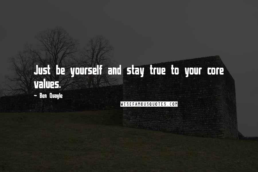 Ben Quayle quotes: Just be yourself and stay true to your core values.
