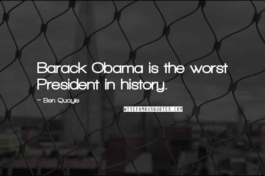 Ben Quayle quotes: Barack Obama is the worst President in history.