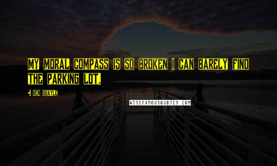 Ben Quayle quotes: My moral compass is so broken I can barely find the parking lot.