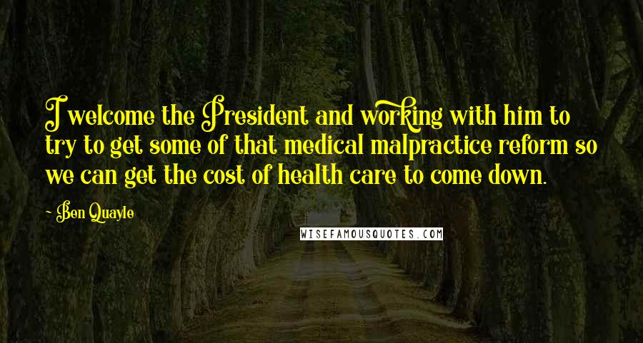 Ben Quayle quotes: I welcome the President and working with him to try to get some of that medical malpractice reform so we can get the cost of health care to come down.