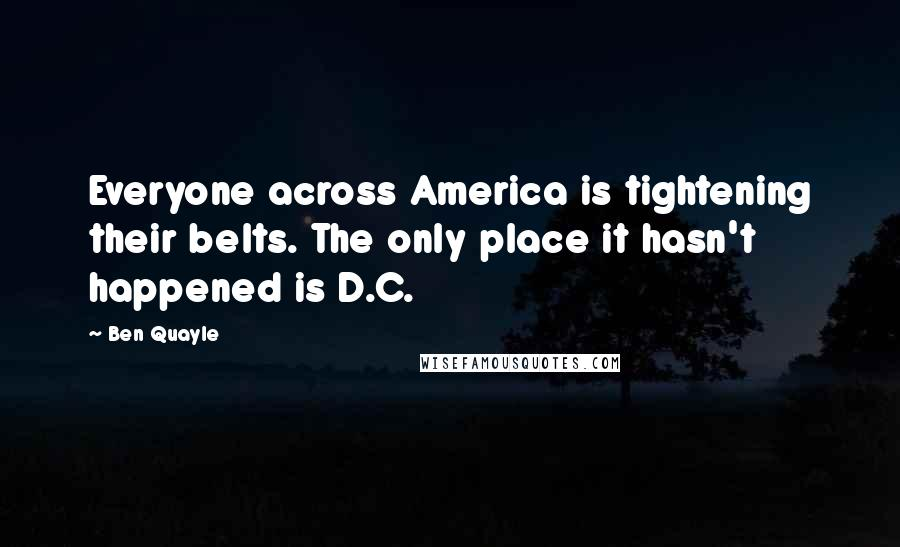 Ben Quayle quotes: Everyone across America is tightening their belts. The only place it hasn't happened is D.C.