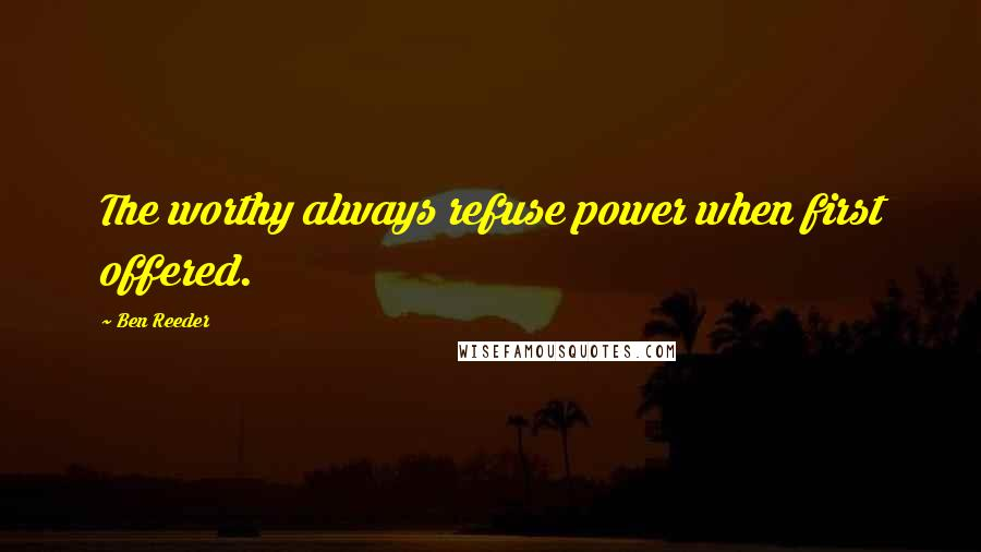 Ben Reeder quotes: The worthy always refuse power when first offered.