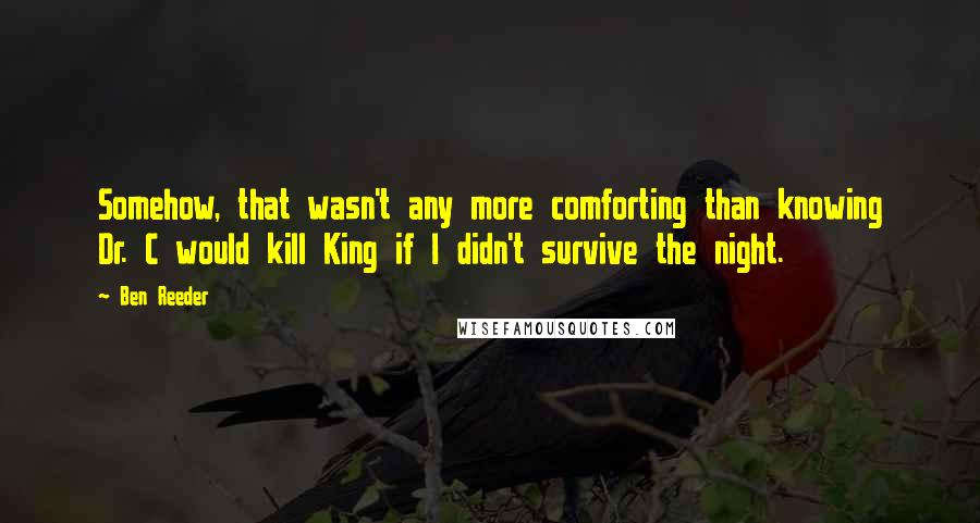 Ben Reeder quotes: Somehow, that wasn't any more comforting than knowing Dr. C would kill King if I didn't survive the night.