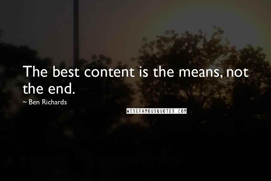 Ben Richards quotes: The best content is the means, not the end.