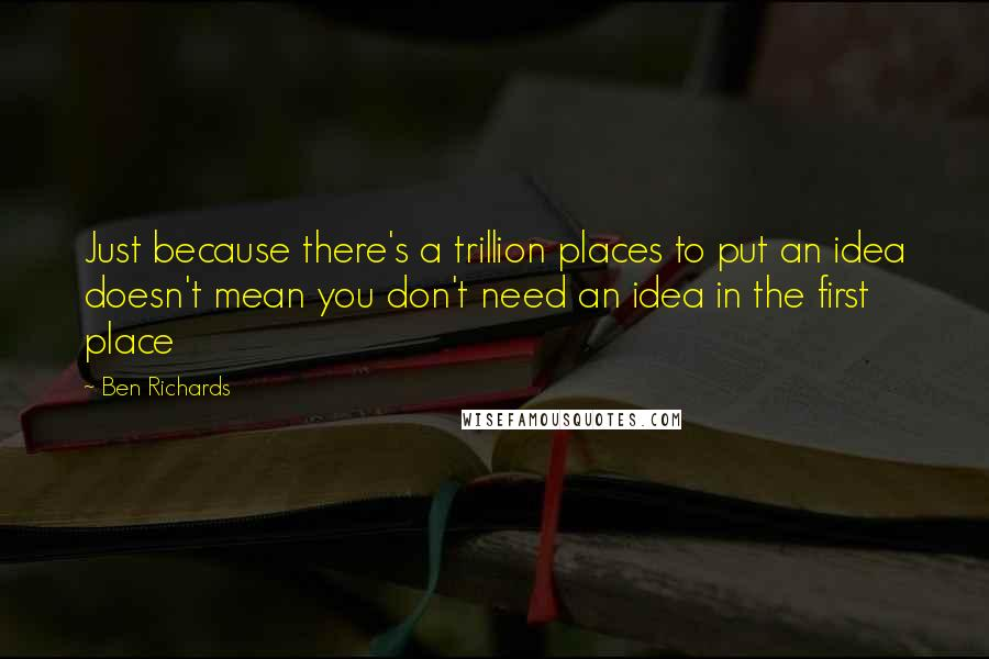 Ben Richards quotes: Just because there's a trillion places to put an idea doesn't mean you don't need an idea in the first place